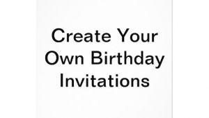 Create Your Own Birthday Invitations Create Your Own Birthday Invitations Zazzle